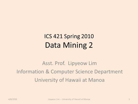 ICS 421 Spring 2010 Data Mining 2 Asst. Prof. Lipyeow Lim Information & Computer Science Department University of Hawaii at Manoa 4/8/20101Lipyeow Lim.