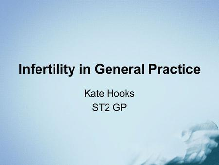 Infertility in General Practice Kate Hooks ST2 GP.
