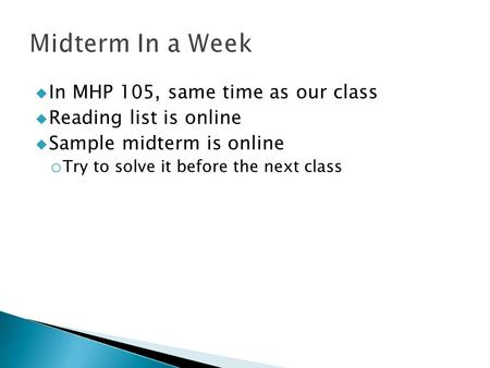  In MHP 105, same time as our class  Reading list is online  Sample midterm is online o Try to solve it before the next class.