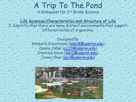 A Trip To The Pond A Webquest for 2 nd Grade Science Life Sciences/Characteristics and Structure of Life 2. Identify that there are many distinct environments.