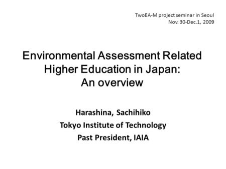 Harashina, Sachihiko Tokyo Institute of Technology Past President, IAIA Environmental Assessment Related Higher Education in Japan: An overview TwoEA-M.