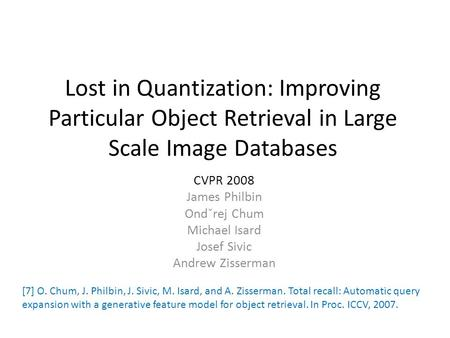 Lost in Quantization: Improving Particular Object Retrieval in Large Scale Image Databases CVPR 2008 James Philbin Ondˇrej Chum Michael Isard Josef Sivic.