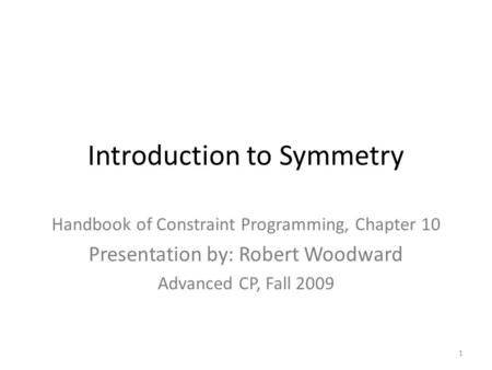 Introduction to Symmetry Handbook of Constraint Programming, Chapter 10 Presentation by: Robert Woodward Advanced CP, Fall 2009 1.