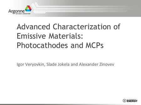 Advanced Characterization of Emissive Materials: Photocathodes and MCPs Igor Veryovkin, Slade Jokela and Alexander Zinovev.