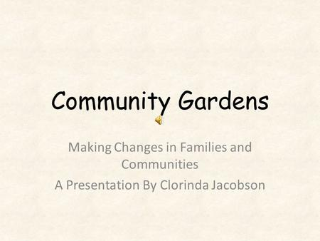 Community Gardens Making Changes in Families and Communities A Presentation By Clorinda Jacobson.