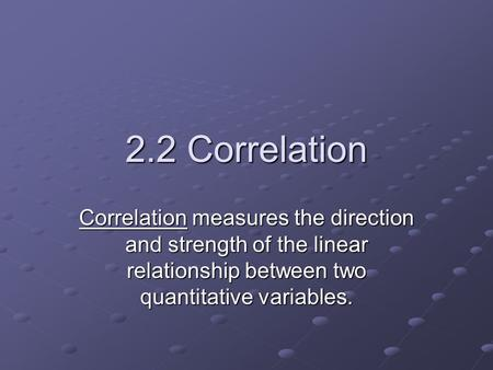 2.2 Correlation Correlation measures the direction and strength of the linear relationship between two quantitative variables.