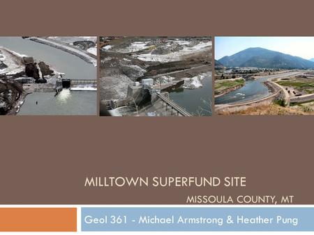 MILLTOWN SUPERFUND SITE MISSOULA COUNTY, MT Geol 361 - Michael Armstrong & Heather Pung.