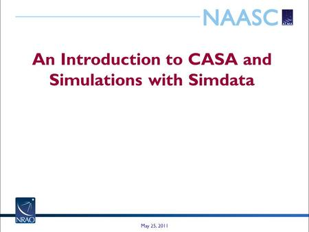 An Introduction to CASA and Simulations with Simdata May 25, 2011.