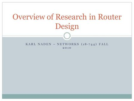 KARL NADEN – NETWORKS (18-744) FALL 2010 Overview of Research in Router Design.