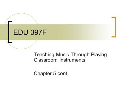 EDU 397F Teaching Music Through Playing Classroom Instruments Chapter 5 cont.