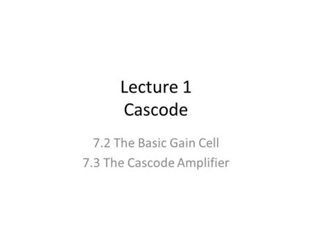 7.2 The Basic Gain Cell 7.3 The Cascode Amplifier