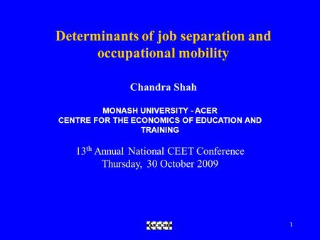 CEET1 Determinants of job separation and occupational mobility Chandra Shah MONASH UNIVERSITY - ACER CENTRE FOR THE ECONOMICS OF EDUCATION AND TRAINING.