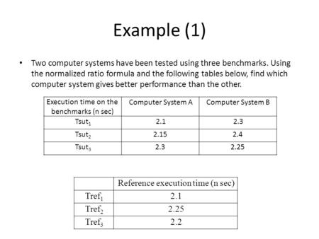 Example (1) Two computer systems have been tested using three benchmarks. Using the normalized ratio formula and the following tables below, find which.