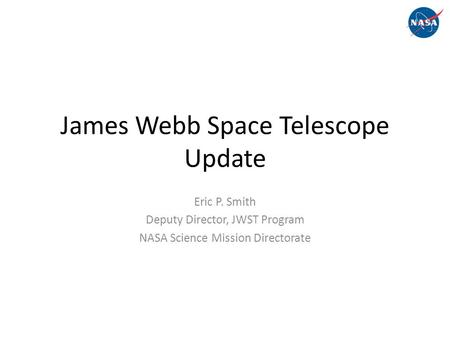 James Webb Space Telescope Update Eric P. Smith Deputy Director, JWST Program NASA Science Mission Directorate.