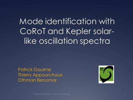 Patrick Gaulme Thierry Appourchaux Othman Benomar Mode identification with CoRoT and Kepler solar- like oscillation spectra 1 SOHO-GONG XXIV, Aix en Provence.
