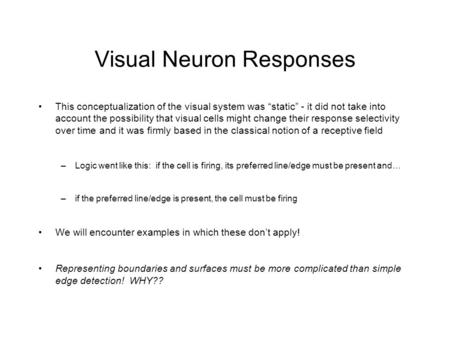 "Visual Neuron Responses This conceptualization of the visual system was ""static"" - it did not take into account the possibility that visual cells might."
