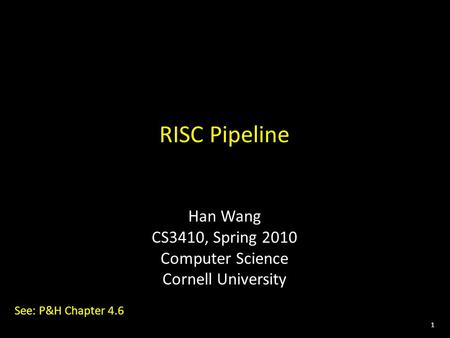 1 RISC Pipeline Han Wang CS3410, Spring 2010 Computer Science Cornell University See: P&H Chapter 4.6.