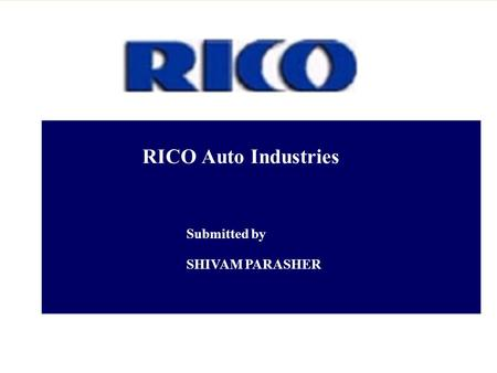 RICO Auto Industries Submitted by SHIVAM PARASHER.