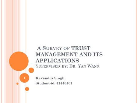 A S URVEY OF TRUST MANAGEMENT AND ITS APPLICATIONS S UPERVISED BY : D R. Y AN W ANG Ravendra Singh Student-id: 41446461 1.
