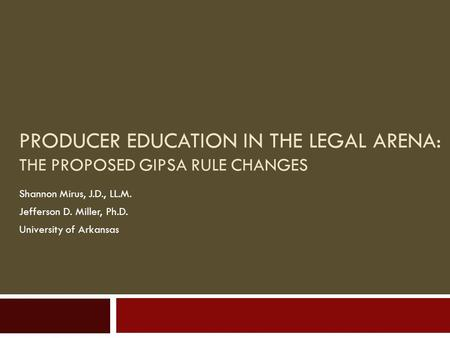 PRODUCER EDUCATION IN THE LEGAL ARENA: THE PROPOSED GIPSA RULE CHANGES Shannon Mirus, J.D., LL.M. Jefferson D. Miller, Ph.D. University of Arkansas.