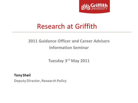 Tony Sheil Deputy Director, Research Policy 2011 Guidance Officer and Career Advisers Information Seminar Tuesday 3 rd May 2011 Research at Griffith.
