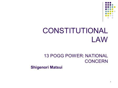 1 CONSTITUTIONAL LAW 13 POGG POWER: NATIONAL CONCERN Shigenori Matsui.