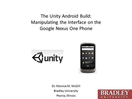 The Unity Android Build: Manipulating the Interface on the Google Nexus One Phone Dr. Monica M. McGill Bradley University Peoria, Illinois.