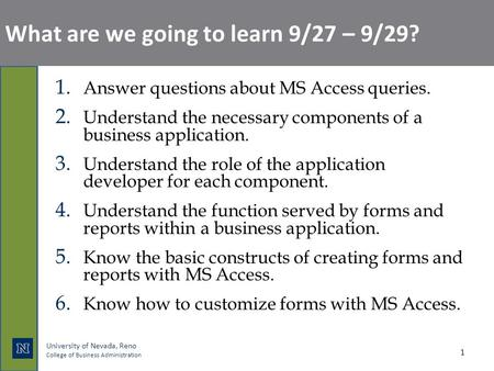 University of Nevada, Reno College of Business Administration What are we going to learn 9/27 – 9/29? 1. Answer questions about MS Access queries. 2. Understand.