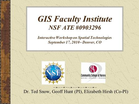 GIS Faculty Institute NSF ATE #0903296 Interactive Workshop on Spatial Technologies September 17, 2010 - Denver, CO Dr. Ted Snow, Geoff Hunt (PI), Elizabeth.