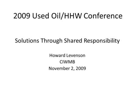 2009 Used Oil/HHW Conference Solutions Through Shared Responsibility Howard Levenson CIWMB November 2, 2009.