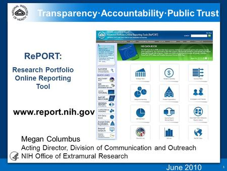 1 Transparency ∙ Accountability ∙ Public Trust RePORT: Research Portfolio Online Reporting Tool www.report.nih.gov Megan Columbus Acting Director, Division.