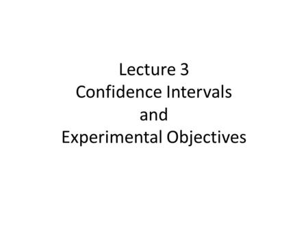 Lecture 3 Confidence Intervals and Experimental Objectives.