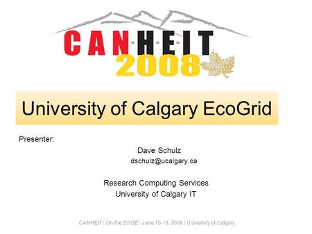 CANHEIT | On the EDGE | June 15-18, 2008 | University of Calgary Presenter: Dave Schulz Research Computing Services University of Calgary.