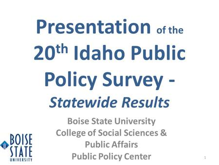 Presentation of the 20 th Idaho Public Policy Survey - Statewide Results 1 Boise State University College of Social Sciences & Public Affairs Public Policy.