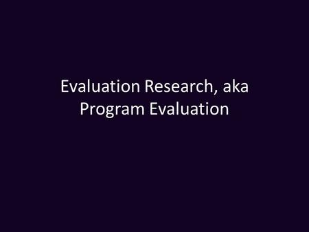 "Evaluation Research, aka Program Evaluation. Definitions Program Evaluation is not a ""method"" but an example of applied social research. From Rossi and."