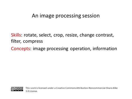 Skills: rotate, select, crop, resize, change contrast, filter, compress Concepts: image processing operation, information This work is licensed under a.