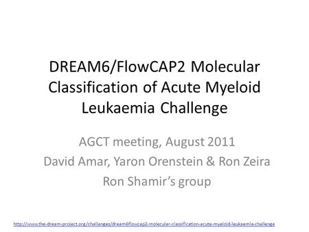 DREAM6/FlowCAP2 Molecular Classification of Acute Myeloid Leukaemia Challenge AGCT meeting, August 2011 David Amar, Yaron Orenstein & Ron Zeira Ron Shamir's.