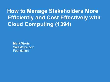 How to Manage Stakeholders More Efficiently and Cost Effectively with Cloud Computing (1394) Mark Sirois Salesforce.com Foundation.