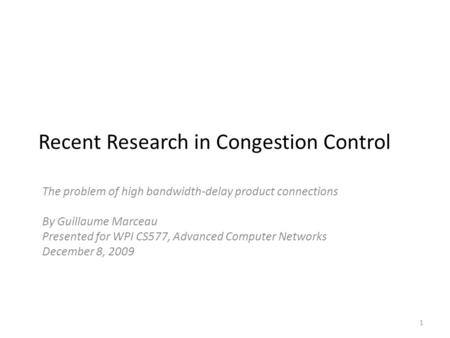 Recent Research in Congestion Control The problem of high bandwidth-delay product connections By Guillaume Marceau Presented for WPI CS577, Advanced Computer.