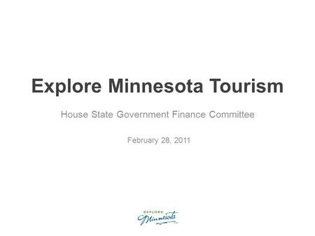 Explore Minnesota Tourism House State Government Finance Committee February 28, 2011.