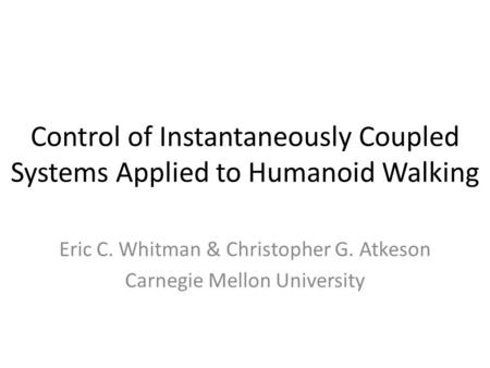 Control of Instantaneously Coupled Systems Applied to Humanoid Walking Eric C. Whitman & Christopher G. Atkeson Carnegie Mellon University.