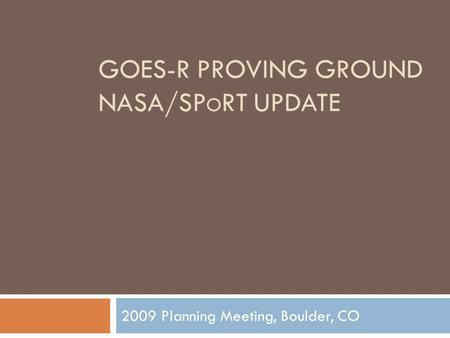 GOES-R PROVING GROUND NASA/SP O RT UPDATE 2009 Planning Meeting, Boulder, CO.