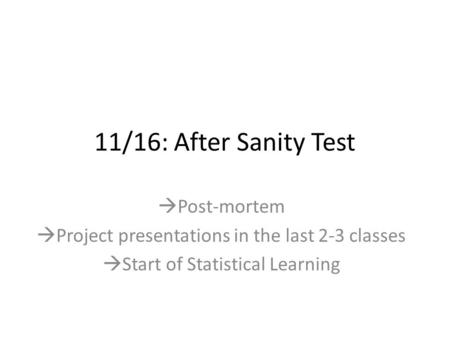 11/16: After Sanity Test  Post-mortem  Project presentations in the last 2-3 classes  Start of Statistical Learning.