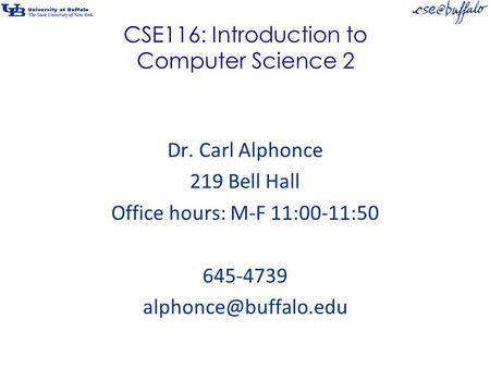 CSE116: Introduction to Computer Science 2 Dr. Carl Alphonce 219 Bell Hall Office hours: M-F 11:00-11:50 645-4739