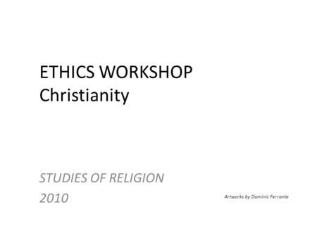 ETHICS WORKSHOP Christianity STUDIES OF RELIGION 2010 Artworks by Dominic Ferrante.