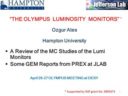 """THE OLYMPUS LUMINOSITY MONITORS"" Ozgur Ates Hampton University 1  A Review of the MC Studies of the Lumi Monitors  Some GEM Reports from PREX at JLAB."