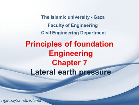 The Islamic university - Gaza Faculty of Engineering Civil Engineering Department Principles of foundation Engineering Chapter 7 Lateral earth pressure.