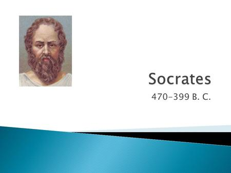 470-399 B. C..  Socrates is, basically, the father of Western philosophy  He never wrote down any of his teachings, his student, Plato, did this for.
