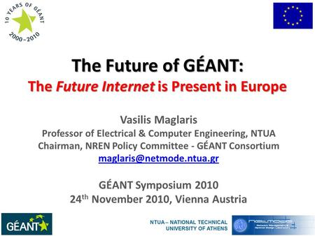 The Future of GÉANT: The Future Internet is Present in Europe Vasilis Maglaris Professor of Electrical & Computer Engineering, NTUA Chairman, NREN Policy.