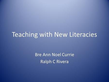 Teaching with New Literacies Bre Ann Noel Currie Ralph C Rivera.
